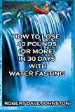 img - for by Johnston, Robert Dave How to Lose 40 Pounds (Or More) in 30 Days with Water Fasting (How To Lose Weight Fast, Keep it Off & Renew The Mind, Body & Spirit Through Fasting, Smart Eating & Practical Spirituality) (2013) Paperback book / textbook / text book