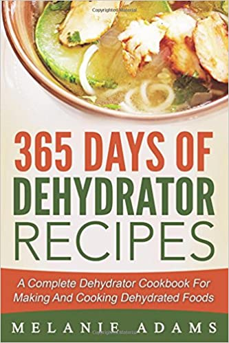 365 days of dehydrator recipes a complete dehydrator cookbook for 365 days of dehydrator recipes a complete dehydrator cookbook for making and co melanie adams 9781536816976 amazon books forumfinder Choice Image
