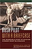 Bush Pilot with a Briefcase, Ronald A. Keith and Ronald Keith, 1550545868