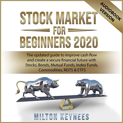 Stock Market for Beginners 2020: The Updated Guide to Improve Cash Flow and Create a Secure Financial Future with Stocks, Bonds, Mutual Funds, Index Funds, Commodities, REITS & ETFS by Milton Keynees