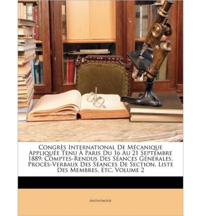 Congrs International de McAnique Applique Tenu Paris Du 16 Au 21 Septembre 1889: Comptes-Rendus Des Sances Gnrales, Procs-Verbaux Des Sances de Section, Liste Des Membres, Etc, Volume 2 (Paperback)(French) - Common