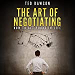 The Art of Negotiating: How to Get Yours in Life | Ted Dawson