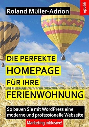 Die perfekte Homepage für Ihre Ferienwohnung: So bauen Sie mit WordPress eine moderne und professionelle Webseite – Marketing inklusive! Taschenbuch – 12. Januar 2018 Roland Müller-Adrion epubli 3745080726 COMPUTERS / Web / General