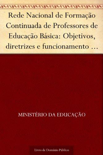 Rede Nacional de Formação Continuada de Professores de Educação Básica: Objetivos, diretrizes e funcionamento (Orientações gerais)