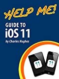 Help Me! Guide to iOS 11: Step-by-Step User Guide for Apple's Eleventh Generation OS on the iPhone, iPad, and iPod Touch
