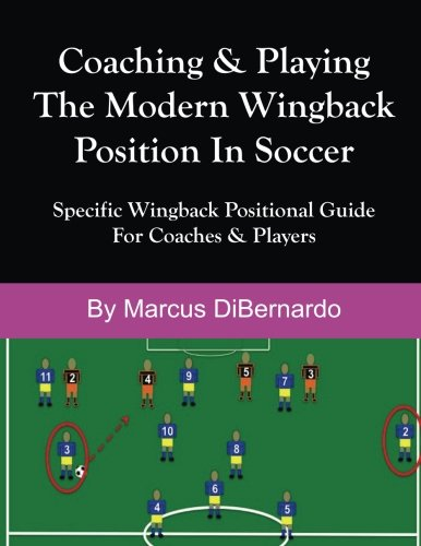 Coaching & Playing The Modern Wingback Position In Soccer: Specific Wingback Positional Guide For Coaches & Players