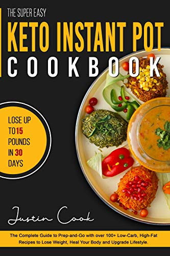 The Super Easy Keto Instant Pot Cookbook: The Complete Guide to Prep-and-Go with over 100+ Low-Carb, High-Fat Recipes to Lose Weight, Heal Your Body and Upgrade Lifestyle. (The Unwanted Sound Of Everything We Want)