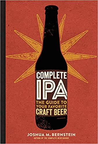 Complete IPA The Guide To Your Favorite Craft Beer Joshua M Bernstein 9781454920724 Amazon Books