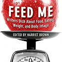 Feed Me!: Writers Dish About Food, Eating, Weight, and Body Image Audiobook by Harriet Brown (editor) Narrated by Nancy Linari