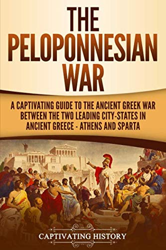 The Peloponnesian War: A Captivating Guide to the Ancient Greek War Between the Two Leading City-States in Ancient Greece - Athens and Sparta ()