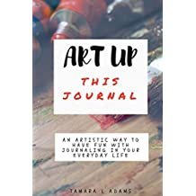 Art Up This Journal: An artistic way to have fun with  journaling in your everyday life
