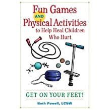 Fun Games and Physical Activities to Help Heal Children Who Hurt: Get On Your Feet!