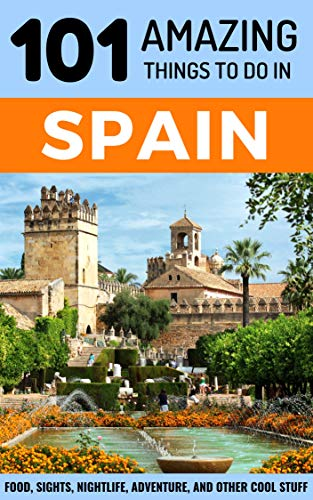 101 Amazing Things to Do in Spain: Spain Travel Guide (Budget Travel Spain, Backpacking Spain, Seville Travel, Madrid Travel, Barcelona Travel)