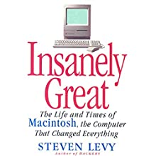 Insanely Great: The Life and Times of Macintosh, the Computer that Changed Everything Audiobook by Steven Levy Narrated by Steven Levy