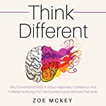Think Different: Why Conventional Wisdom about Happiness, Confidence and Fulfillment Is Wrong and the Counterintuitive Methods That Work | Zoe McKey