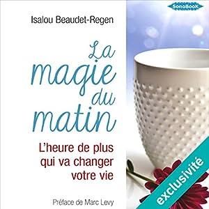 La magie du matin : L'heure de plus qui va changer votre vie   Livre audio Auteur(s) : Isalou Beaudet-Regen Narrateur(s) : Stéphanie Cassignard, Frédéric Fournier