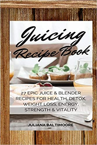 Juicing Recipe Book: 27 Epic Juice & Blender Recipes For ...