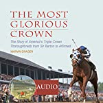 The Most Glorious Crown: The Story of America's Triple Crown Thoroughbreds from Sir Barton to Affirmed | Marvin Drager