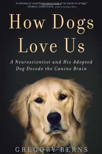 How Dogs Love Us A Neuroscientist and His Adopted Dog Decode the Canine Brain