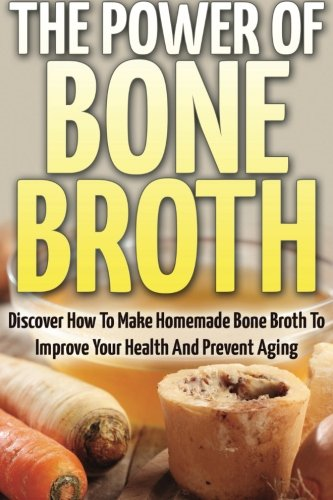 The Power Of Bone Broth: Discover How To Make Homemade Bone Broth To Improve Your Health And Prevent Aging pdf