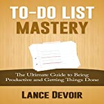 To-Do List Mastery: The Ultimate Guide to Being Productive and Getting Things Done | Lance Devoir