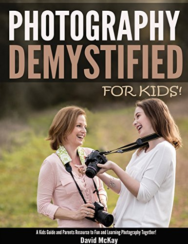 Photography Demystified - For Kids!: A Kid's Guide and Parents Resource to Fun and Learning Photography Together