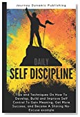 Daily Self Discipline: Tips and Techniques on how to develop, build and improve self control to gain meaning, get more success, and become a shining no-excuse example (Journey)