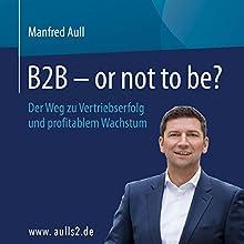 B2B - or not to be? Der Weg zu Vertriebserfolg und profitablem Wachstum Hörbuch von Manfred Aull Gesprochen von: Manfred Aull