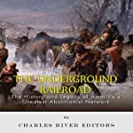 The Underground Railroad: The History and Legacy of America's Greatest Abolitionist Network | Charles River Editors
