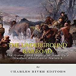 The Underground Railroad: The History and Legacy of America's Greatest Abolitionist Network