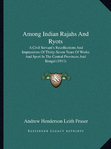 Among Indian Rajahs And Ryots: A Civil Servant's Recollections And Impressions Of Thirty-Seven Years Of Works And Sport In The Central Provinces And Bengal (1911)