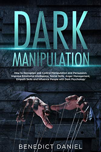 Dark Manipulation: How to Recognize and Control Manipulation and Persuasion. Improve Emotional Intelligence, Social Skills, Anger Management, Empath Skills and Influence People with Dark Psychology (Dark Persuasion Techniques The Psychology Of Manipulation)