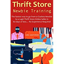 Thrift Store Newbie Training (2016 Beginners Training): The fastest way to go from a Clueless Newbie to a Legit Thrift Store Online Seller in 60 days or less… No Experience Required