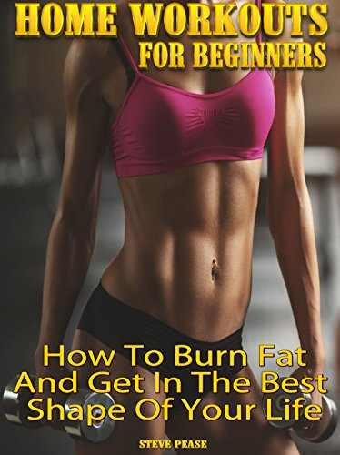 HOME WORKOUT FOR BEGINNERS: How to burn fat and get in the best shape of your life by [Pease, Steve]