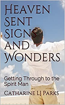 Heaven Sent Signs and Wonders: Getting Through to the Spirit Man by [Parks, Catharine LJ]