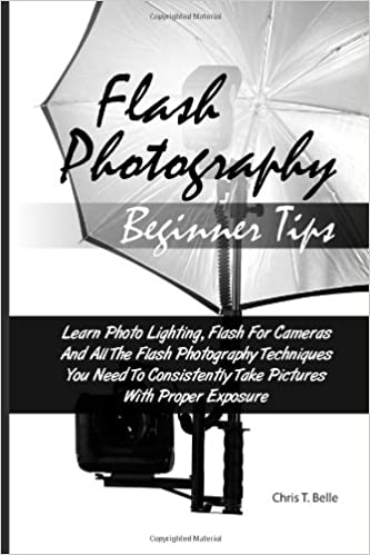 Flash Photography Beginner Tips: Learn Photo Lighting, Flash For Cameras And All The Flash Photography Techniques You Need To Consistently Take Pictures With Proper Exposure
