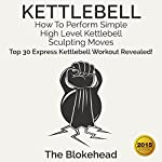 Kettlebell: How to Perform Simple, High Level Kettlebell Sculpting Moves: Top 30 Express Kettlebell Workouts Revealed!: The Blokehead Success Series |  The Blokehead