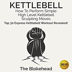 Kettlebell: How to Perform Simple, High Level Kettlebell Sculpting Moves: Top 30 Express Kettlebell Workouts Revealed!