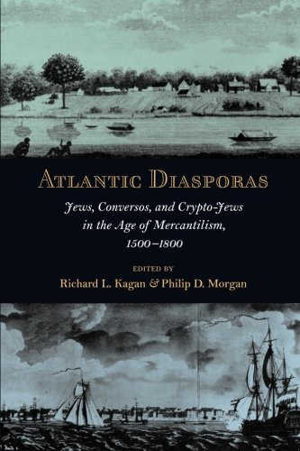 Atlantic Diasporas: Jews, Conversos, and Crypto-Jews in the Age of Mercantilism, 1500–1800