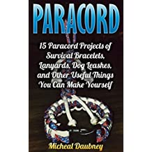 Paracord: 15 Paracord Projects of Survival Bracelets, Lanyards, Dog Leashes, and Other Useful Things You Can Make Yourself