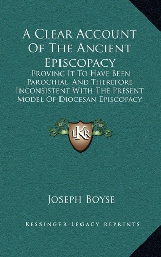 A Clear Account Of The Ancient Episcopacy: Proving It To Have Been Parochial, And Therefore Inconsistent With The Present Model Of Diocesan Episcopacy (1712) PDF