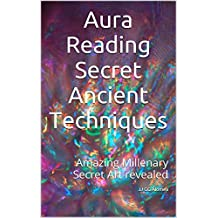 Aura Reading Secret Ancient Techniques: Amazing Millenary Secret Art revealed