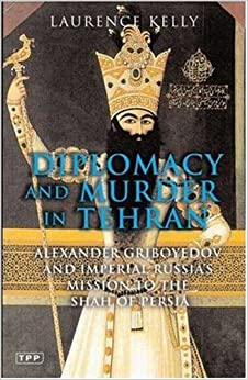 Diplomacy and Murder in Tehran: Alexander Griboyedov and Imperial Russia's Mission to the Shah of Persia (Tauris Parkes)