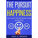 The Pursuit of Happiness: Ten Ways to Increase Your Happiness in 2018 (Paul G. Brodie Seminar Series Book 3)