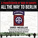 All the Way to Berlin: A Paratrooper at War in Europe | James Megellas