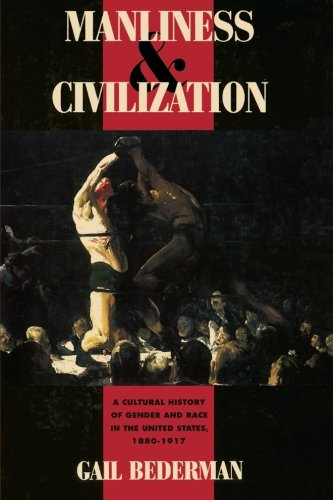 Manliness And Civilization: A Cultural History Of Gender And Race In The United States, 1880-1917 (Women In Culture And Society)