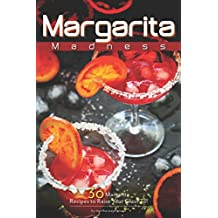 Margarita Madness: 30 Margarita Recipes to Raise Your Glass To!