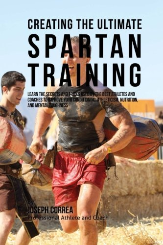 Creating the Ultimate Spartan Training: Learn the Secrets and Tricks Used by the Best Athletes and Coaches to Improve Your Conditioning, Athleticism, Nutrition, and Mental Toughness (Best Diet For Crossfit Athletes)