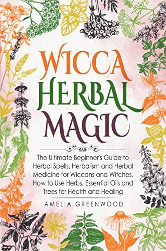 Wicca Herbal Magic: The Ultimate Beginner's Guide to Herbal Spells, Herbalism and Herbal Medicine for Wiccans and Witches. How to Use Herbs, Essential Oils and Trees for Health and Healing