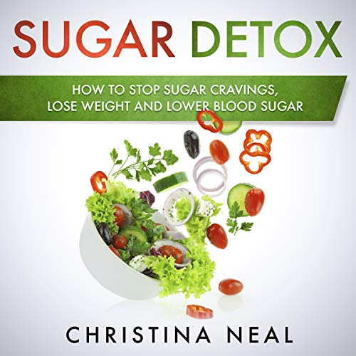 Sugar Detox: How to Stop Sugar Cravings, Lose Weight and Lower Blood Sugar by Christina Neal